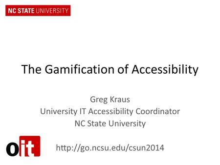 The Gamification of Accessibility Greg Kraus University IT Accessibility Coordinator NC State University