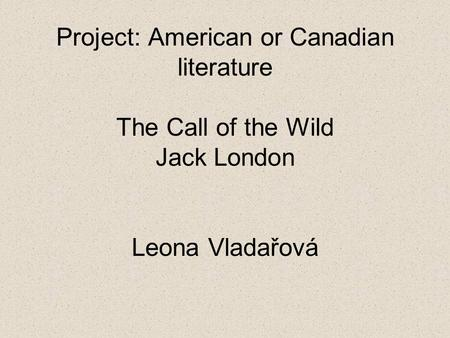 Project: American or Canadian literature The Call of the Wild Jack London Leona Vladařová.