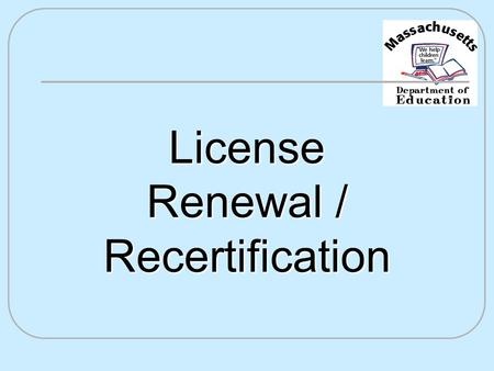 License Renewal / Recertification. Reasons for Licensure Renewal It's the law! Professional development Knowledge in the content areas Decision-making.
