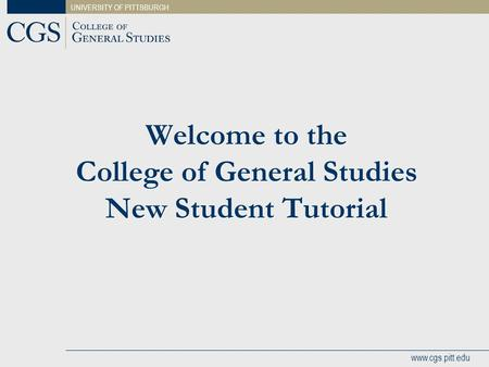 UNIVERSITY OF PITTSBURGH www.cgs.pitt.edu Welcome to the College of General Studies New Student Tutorial.