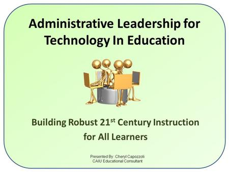 Administrative Leadership for Technology In Education Building Robust 21 st Century Instruction for All Learners Presented By: Cheryl Capozzoli CAIU Educational.