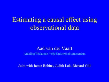 Estimating a causal effect using observational data Aad van der Vaart Afdeling Wiskunde, Vrije Universiteit Amsterdam Joint with Jamie Robins, Judith Lok,