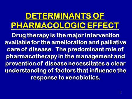 1 DETERMINANTS OF PHARMACOLOGIC EFFECT Drug therapy is the major intervention available for the amelioration and palliative care of disease. The predominant.