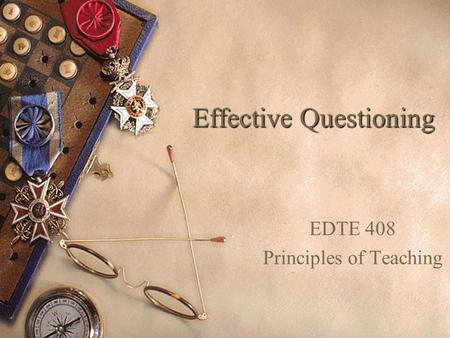 Effective Questioning EDTE 408 Principles of Teaching.