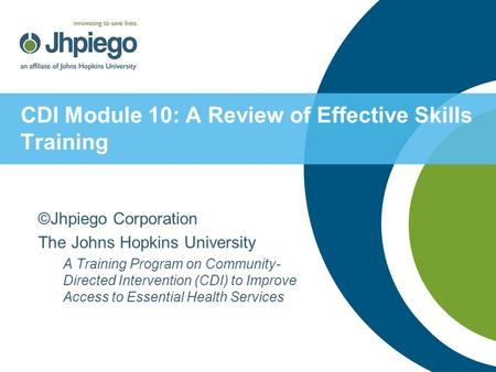 CDI Module 10: A Review of Effective Skills Training ©Jhpiego Corporation The Johns Hopkins University A Training Program on Community- Directed Intervention.