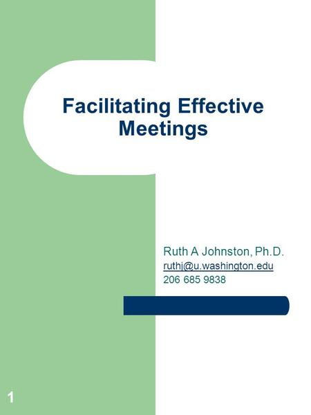 1 Facilitating Effective Meetings Ruth A Johnston, Ph.D. 206 685 9838.