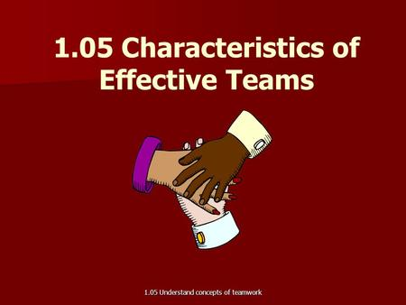 1.05 Characteristics of Effective Teams 1.05 Understand concepts of teamwork.