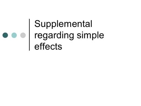 Supplemental regarding simple effects. Simple effects* Often you will see people say that one cannot test for simple effects in the presence of a non-