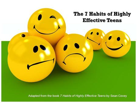 The 7 Habits of Highly Effective Teens Adapted from the book 7 Habits of Highly Effective Teens by Sean Covey.