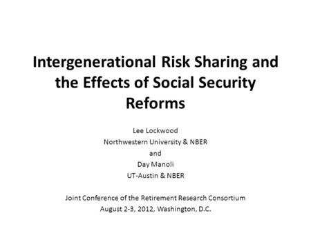Intergenerational Risk Sharing and the Effects of Social Security Reforms Lee Lockwood Northwestern University & NBER and Day Manoli UT-Austin & NBER Joint.
