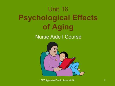 DFS Approved Curriculum-Unit 161 Unit 16 Psychological Effects of Aging Nurse Aide I Course.
