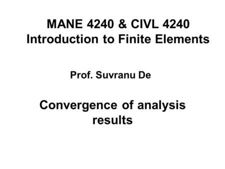 MANE 4240 & CIVL 4240 Introduction to Finite Elements Convergence of analysis results Prof. Suvranu De.
