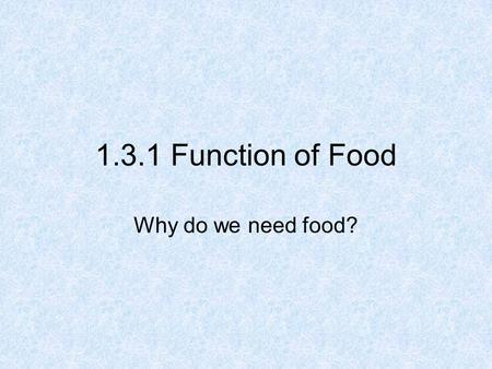 1.3.1 Function of Food Why do we need food?. Need to know The Function of Food Three reasons for requiring food 2.