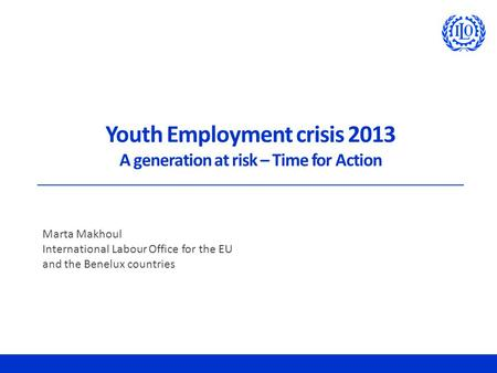 Youth Employment crisis 2013 A generation at risk – Time for Action Marta Makhoul International Labour Office for the EU and the Benelux countries.