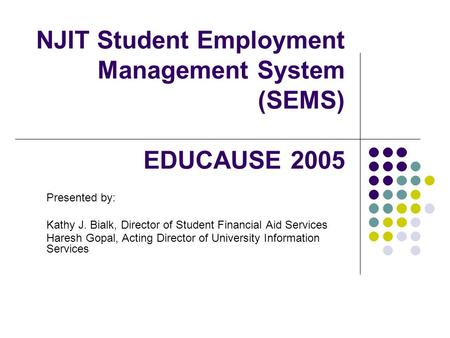 NJIT Student Employment Management System (SEMS) EDUCAUSE 2005 Presented by: Kathy J. Bialk, Director of Student Financial Aid Services Haresh Gopal, Acting.