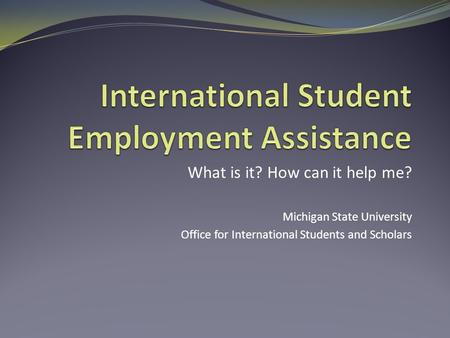 What is it? How can it help me? Michigan State University Office for International Students and Scholars.
