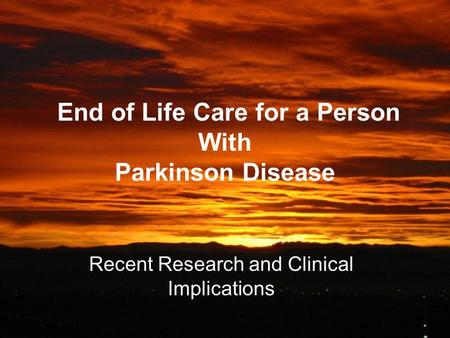 End of Life Care for a Person With Parkinson Disease Recent Research and Clinical Implications.