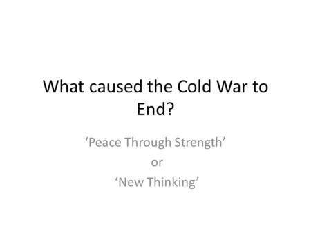 What caused the Cold War to End? 'Peace Through Strength' or 'New Thinking'