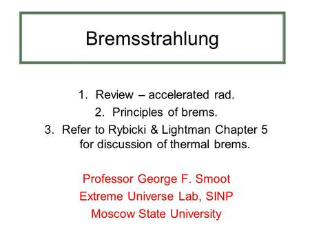 Bremsstrahlung 1.Review – accelerated rad. 2.Principles of brems. 3.Refer to Rybicki & Lightman Chapter 5 for discussion of thermal brems. Professor George.