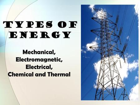 TYPES OF ENERGY Mechanical, Electromagnetic, Electrical, Chemical and Thermal.