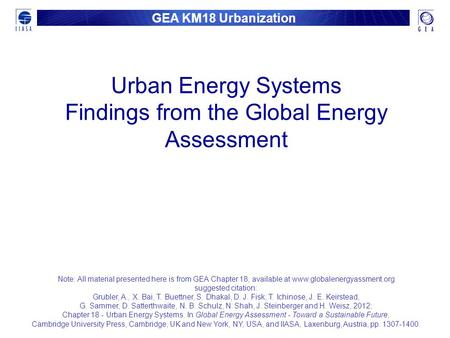 GEA KM18 Urbanization Urban Energy Systems Findings from the Global Energy Assessment Note: All material presented here is from GEA Chapter 18, available.