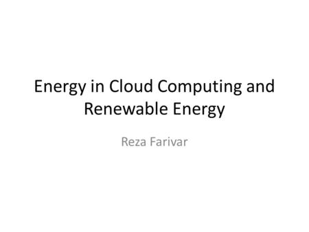 Energy in Cloud Computing and Renewable Energy Reza Farivar.