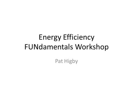 Energy Efficiency FUNdamentals Workshop Pat Higby.