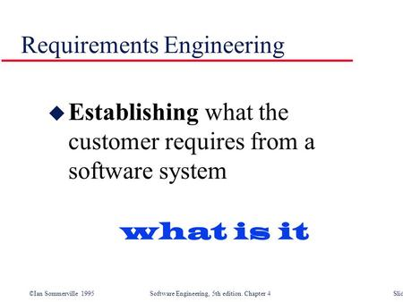 ©Ian Sommerville 1995 Software Engineering, 5th edition. Chapter 4 Slide 1 Requirements Engineering u Establishing what the customer requires from a software.