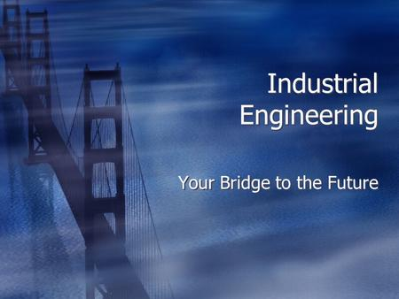 Industrial Engineering Your Bridge to the Future.
