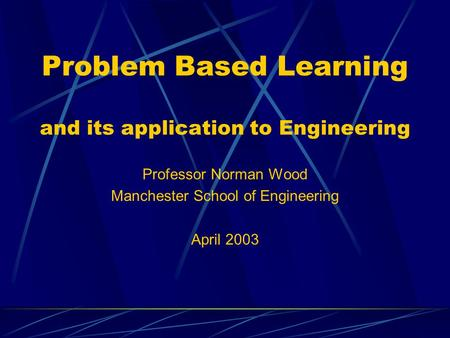Problem Based Learning and its application to Engineering Professor Norman Wood Manchester School of Engineering April 2003.