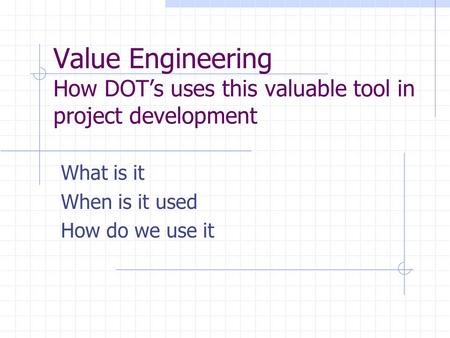 Value Engineering How DOT's uses this valuable tool in project development What is it When is it used How do we use it.
