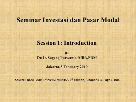 "Seminar Investasi dan Pasar Modal Session 1: Introduction By Dr. Ir. Sugeng Purwanto MBA,FRM Jakarta, 3 February 2010 Source : BKM (2005). ""INVESTMENTS"","
