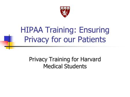 HIPAA Training: Ensuring Privacy for our Patients Privacy Training for Harvard Medical Students.