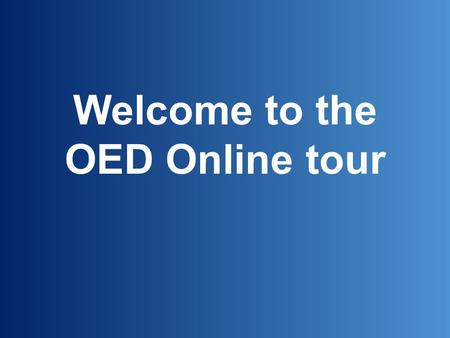 Welcome to the OED Online tour. The Oxford English Dictionary is widely regarded as the accepted authority on the English language. It is an unsurpassed.