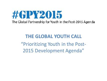 "THE GLOBAL YOUTH CALL ""Prioritizing Youth in the Post- 2015 Development Agenda"""