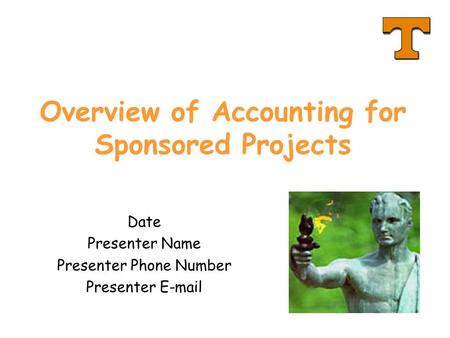 Overview of Accounting for Sponsored Projects Date Presenter Name Presenter Phone Number Presenter E-mail.