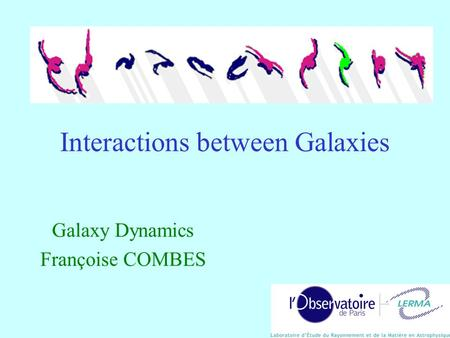 Interactions between Galaxies Galaxy Dynamics Françoise COMBES.