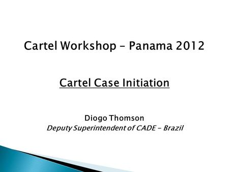 Cartel Workshop – Panama 2012 Cartel Case Initiation Diogo Thomson Deputy Superintendent of CADE - Brazil.