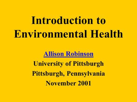 Introduction to Environmental Health Allison Robinson University of Pittsburgh Pittsburgh, Pennsylvania November 2001.