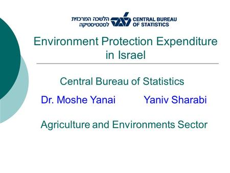 Central Bureau of Statistics Environment Protection Expenditure in Israel Dr. Moshe Yanai Yaniv Sharabi Agriculture and Environments Sector.