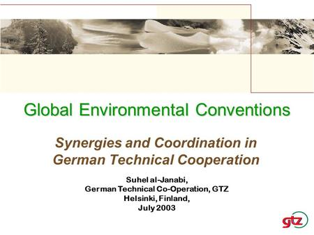 Synergies and Coordination in German Technical Cooperation Global Environmental Conventions Suhel al-Janabi, German Technical Co-Operation, GTZ Helsinki,