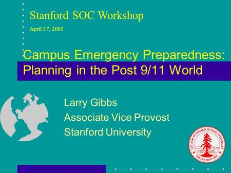 Campus Emergency Preparedness: Planning in the Post 9/11 World Larry Gibbs Associate Vice Provost Stanford University Stanford SOC Workshop April 17, 2003.