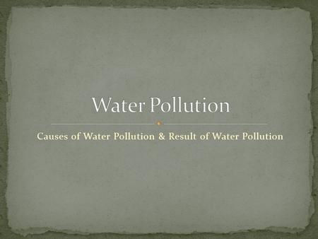 Causes of Water Pollution & Result of Water Pollution.