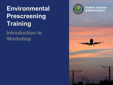 Federal Aviation Administration Environmental Prescreening Training Introduction to Workshop.