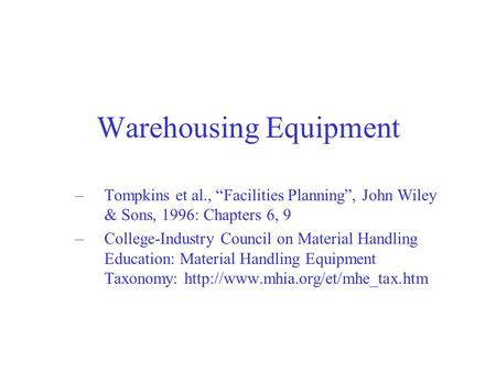"Warehousing Equipment –Tompkins et al., ""Facilities Planning"", John Wiley & Sons, 1996: Chapters 6, 9 –College-Industry Council on Material Handling Education:"