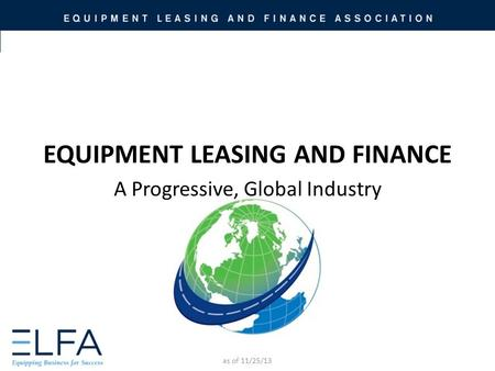 EQUIPMENT LEASING AND FINANCE A Progressive, Global Industry as of 11/25/13.