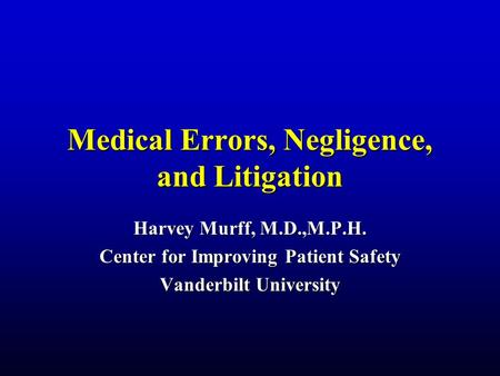 Medical Errors, Negligence, and Litigation Harvey Murff, M.D.,M.P.H. Center for Improving Patient Safety Vanderbilt University.