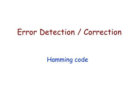 Error Detection / Correction Hamming code. Why might we need Error detection/correction? Even & Odd Parity — Error detection Hamming code — Used for error.