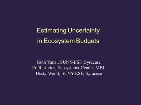 Estimating Uncertainty in Ecosystem Budgets Ruth Yanai, SUNY-ESF, Syracuse Ed Rastetter, Ecosystems Center, MBL Dusty Wood, SUNY-ESF, Syracuse.