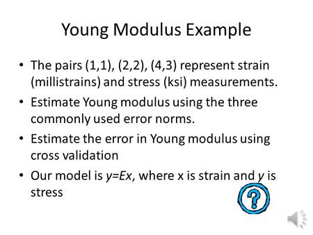 Young Modulus Example The pairs (1,1), (2,2), (4,3) represent strain (millistrains) and stress (ksi) measurements. Estimate Young modulus using the three.